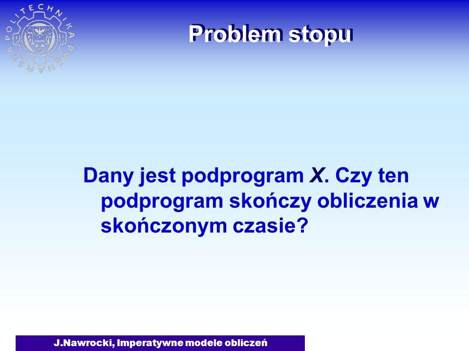 J.Nawrocki, Imperatywne modele obliczeń Problem stopu Dany jest podprogram X. Czy ten podprogram skończy obliczenia w skończonym czasie?