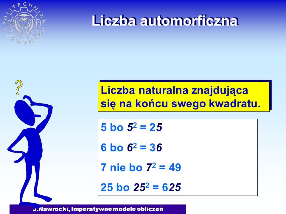 J.Nawrocki, Imperatywne modele obliczeń Liczba automorficzna Liczba naturalna znajdująca się na końcu swego kwadratu. 5 bo 5 2 = 25 6 bo 6 2 = 36 7 ni
