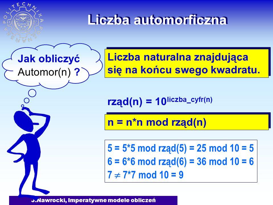 J.Nawrocki, Imperatywne modele obliczeń Liczba automorficzna Tak Wynik true Nie Wynik false n=n*n mod rząd(n) function Automor (n: integer): Boolean; begin if n=n*n mod rzad(n) then Automor:= true else Automor:= false end; Deklaracja funkcji Automor