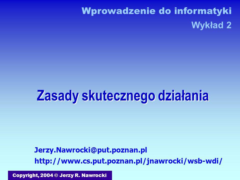 Zasady skutecznego działania Copyright, 2004 © Jerzy R. Nawrocki Wprowadzenie do informatyki Wykład 2 Jerzy.Nawrocki@put.poznan.pl http://www.cs.put.p