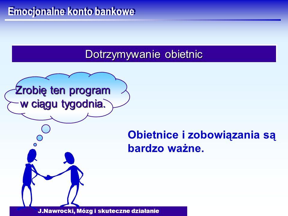 J.Nawrocki, Mózg i skuteczne działanie Emocjonalne konto bankowe Dotrzymywanie obietnic Zrobię ten program w ciągu tygodnia. Obietnice i zobowiązania