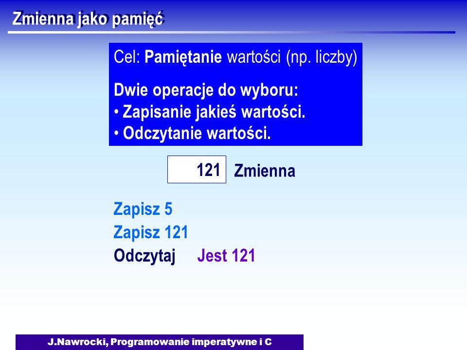 J.Nawrocki, Programowanie imperatywne i C Zmienna jako pamięć Zmienna 121 Cel: Pamiętanie wartości (np. liczby) Dwie operacje do wyboru: Zapisanie jak