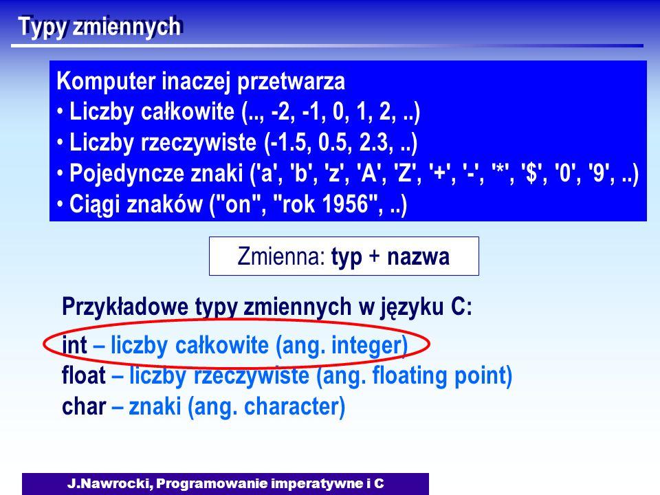 J.Nawrocki, Programowanie imperatywne i C Typy zmiennych Komputer inaczej przetwarza Liczby całkowite (.., -2, -1, 0, 1, 2,..) Liczby rzeczywiste (-1.