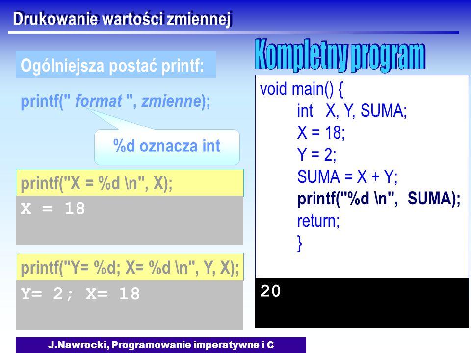 J.Nawrocki, Programowanie imperatywne i C Drukowanie wartości zmiennej printf( format , zmienne ); Ogólniejsza postać printf: printf( Y= %d; X= %d \n , Y, X); Y= 2; X= 18 %d oznacza int printf( X = %d \n , X); X = 18 void main() { int X, Y, SUMA; X = 18; Y = 2; SUMA = X + Y; printf( %d \n , SUMA); return; } 20