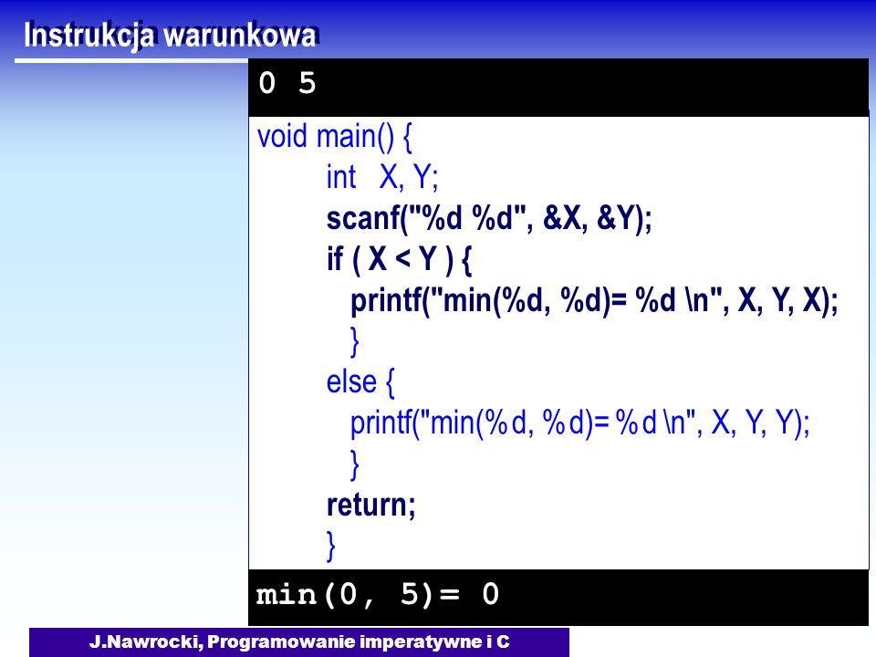J.Nawrocki, Programowanie imperatywne i C void main() { int X, Y; scanf( %d %d , &X, &Y); if ( X < Y ) { printf( min(%d, %d)= %d \n , X, Y, X); } else { printf( min(%d, %d)= %d \n , X, Y, Y); } return; } Instrukcja warunkowa min(0, 5)= 0 0 5