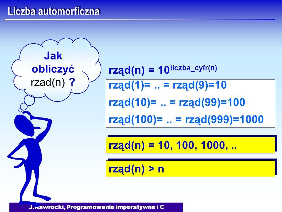 J.Nawrocki, Programowanie imperatywne i C Liczba automorficzna Jak obliczyć rzad(n) ? rząd(1)=.. = rząd(9)=10 rząd(10)=.. = rząd(99)=100 rząd(100)=..