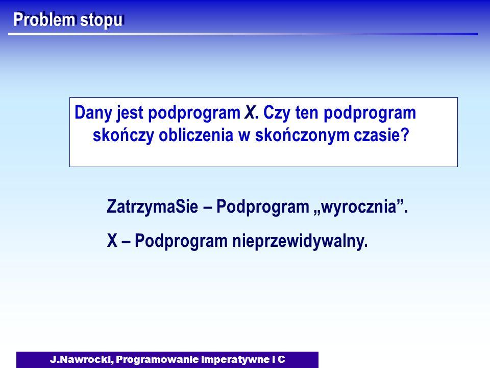 J.Nawrocki, Programowanie imperatywne i C Problem stopu Dany jest podprogram X. Czy ten podprogram skończy obliczenia w skończonym czasie? ZatrzymaSie