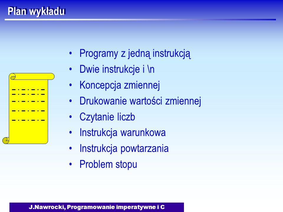 J.Nawrocki, Programowanie imperatywne i C Plan wykładu Programy z jedną instrukcją Dwie instrukcje i \n Koncepcja zmiennej Drukowanie wartości zmiennej Czytanie liczb Instrukcja warunkowa Instrukcja powtarzania Problem stopu