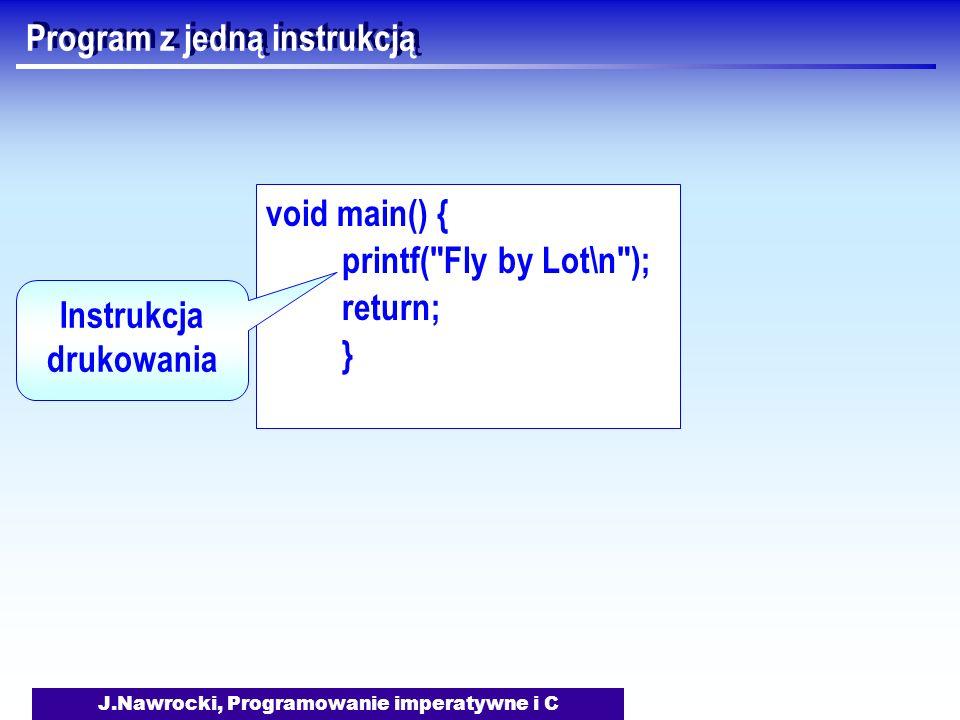 J.Nawrocki, Programowanie imperatywne i C Program z jedną instrukcją void main() { printf( Fly by Lot\n ); return; } Instrukcja drukowania
