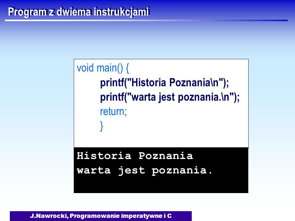 J.Nawrocki, Programowanie imperatywne i C Program z dwiema instrukcjami void main() { printf( Historia Poznania\n ); printf( warta jest poznania.\n ); return; } Historia Poznania warta jest poznania.