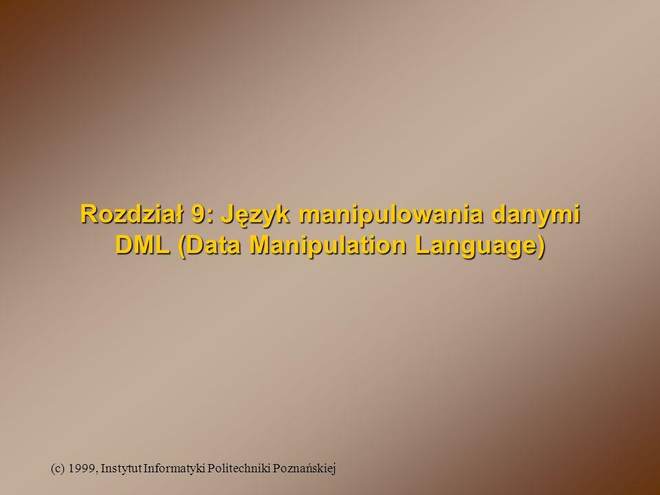 (c) 1999, Instytut Informatyki Politechniki Poznańskiej Rozdział 9: Język manipulowania danymi DML (Data Manipulation Language)