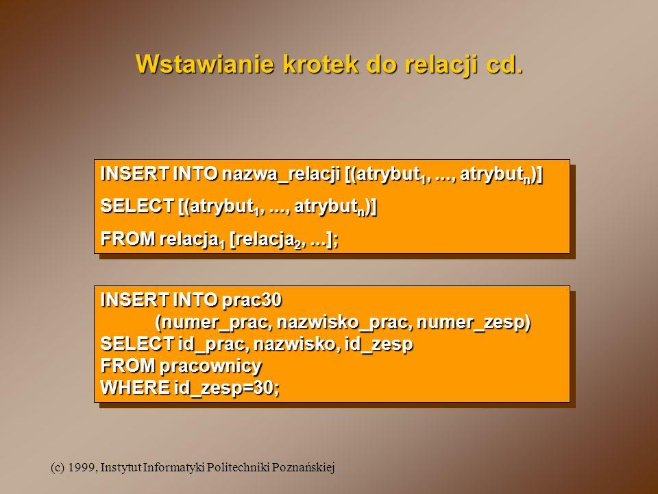 (c) 1999, Instytut Informatyki Politechniki Poznańskiej Modyfikowanie krotek relacji UPDATE relacja SET atrybut 1 = wartość, atrybut 2 = wartość [,...] [WHERE warunek]; UPDATE relacja SET atrybut 1 = wartość, atrybut 2 = wartość [,...] [WHERE warunek]; UPDATE pracownicy SET etat = PROFESOR , placa_pod = placa_pod * 2.5 WHERE nazwisko = KOSZLAJDA ; UPDATE pracownicy SET etat = PROFESOR , placa_pod = placa_pod * 2.5 WHERE nazwisko = KOSZLAJDA ; awansuj pracownika o nazwisku KOSZLAJDA na stanowisko profesora i zwiększ jego płacę podstawową 2.5 razaawansuj pracownika o nazwisku KOSZLAJDA na stanowisko profesora i zwiększ jego płacę podstawową 2.5 raza