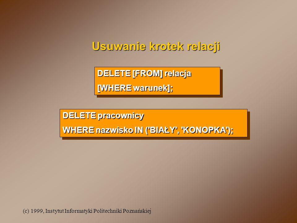 (c) 1999, Instytut Informatyki Politechniki Poznańskiej Usuwanie krotek relacji DELETE [FROM] relacja [WHERE warunek]; DELETE [FROM] relacja [WHERE warunek]; DELETE pracownicy WHERE nazwisko IN ( BIAŁY , KONOPKA ); DELETE pracownicy WHERE nazwisko IN ( BIAŁY , KONOPKA );