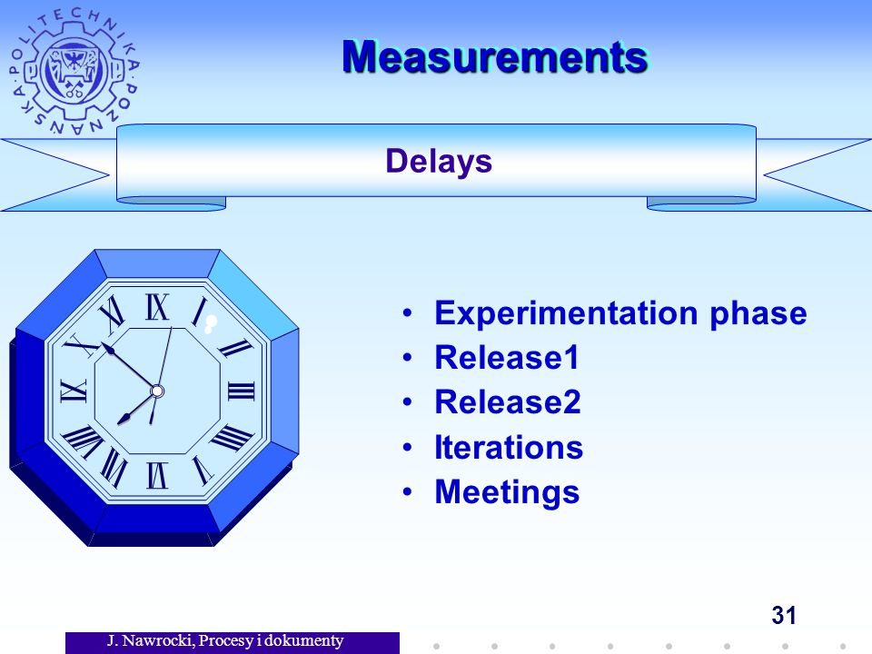 J. Nawrocki, Procesy i dokumenty 31 MeasurementsMeasurements Experimentation phase Release1 Release2 Iterations Meetings Delays