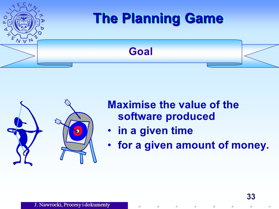J. Nawrocki, Procesy i dokumenty 33 The Planning Game Maximise the value of the software produced in a given time for a given amount of money. Goal
