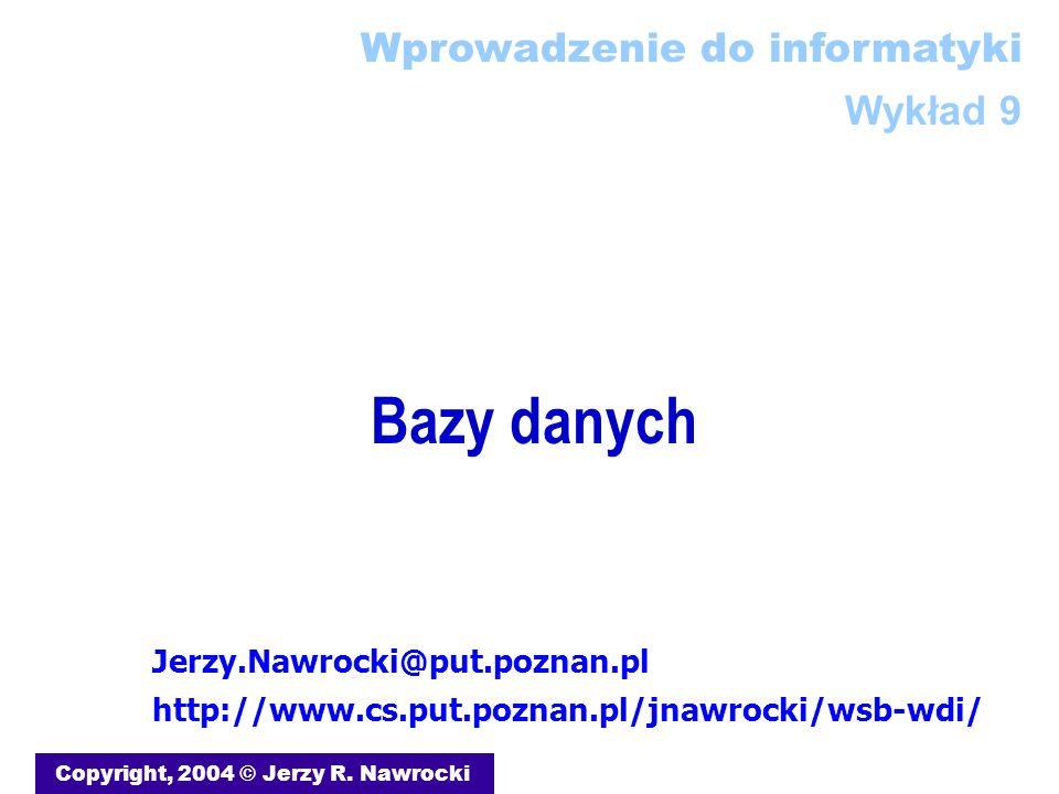 Bazy danych Copyright, 2004 © Jerzy R. Nawrocki Jerzy.Nawrocki@put.poznan.pl http://www.cs.put.poznan.pl/jnawrocki/wsb-wdi/ Wprowadzenie do informatyk