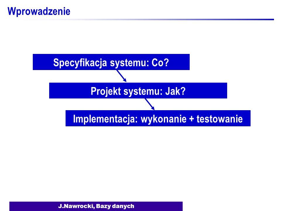 J.Nawrocki, Bazy danych Wprowadzenie Specyfikacja systemu: Co? Projekt systemu: Jak? Implementacja: wykonanie + testowanie