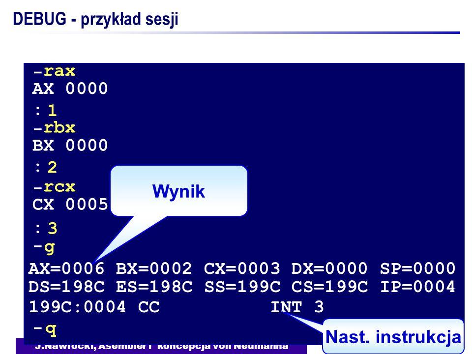 J.Nawrocki, Asembler i koncepcja von Neumanna DEBUG - przykład sesji Wynik - rax AX 0000 1 - rbx BX 0000 2 - rcx CX 0005 3 : : : - g AX=0006 BX=0002 C