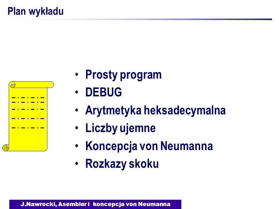 J.Nawrocki, Asembler i koncepcja von Neumanna Plan wykładu Prosty program DEBUG Arytmetyka heksadecymalna Liczby ujemne Koncepcja von Neumanna Rozkazy