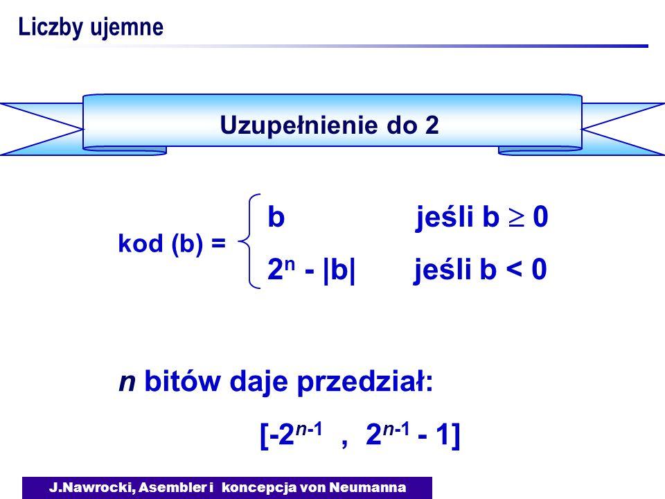 J.Nawrocki, Asembler i koncepcja von Neumanna Liczby ujemne Uzupełnienie do 2 b jeśli b 0 2 n - |b| jeśli b < 0 kod (b) = n bitów daje przedział: [-2 n-1, 2 n-1 - 1]