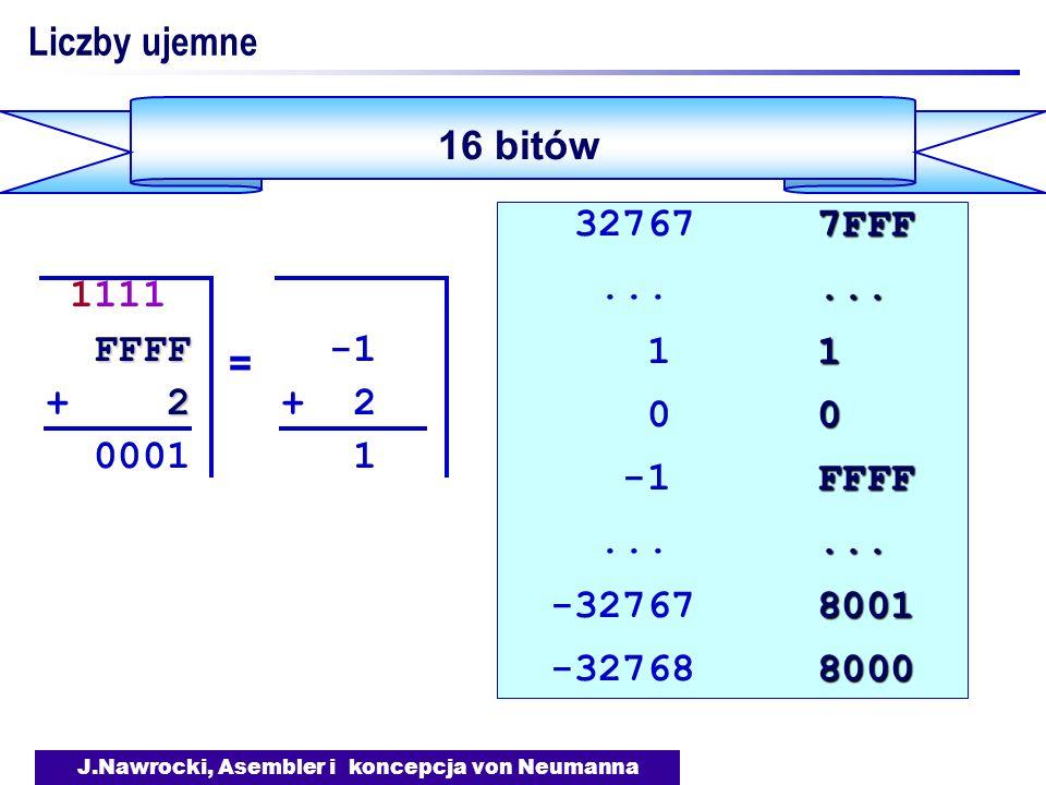 J.Nawrocki, Asembler i koncepcja von Neumanna Liczby ujemne 16 bitów 7FFF 32767 7FFF......... 1 1 1 0 0 0 FFFF -1 FFFF......... 8001 -32767 8001 8000
