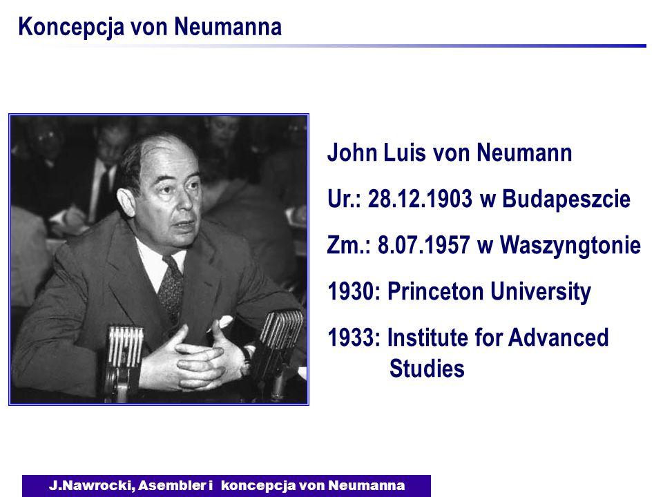 J.Nawrocki, Asembler i koncepcja von Neumanna Koncepcja von Neumanna John Luis von Neumann Ur.: 28.12.1903 w Budapeszcie Zm.: 8.07.1957 w Waszyngtonie