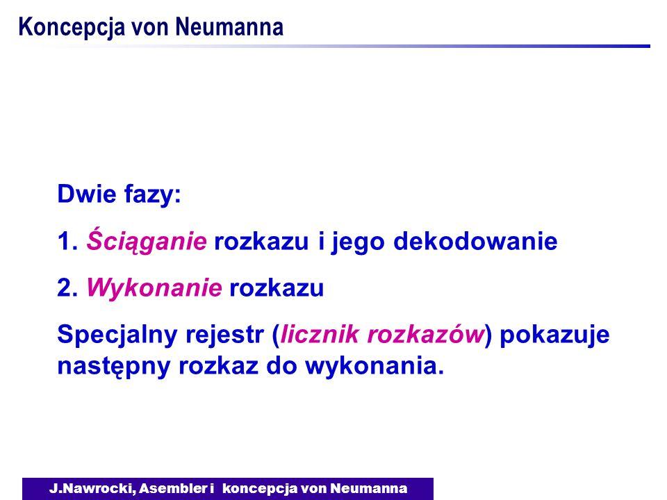 J.Nawrocki, Asembler i koncepcja von Neumanna Koncepcja von Neumanna Dwie fazy: 1. Ściąganie rozkazu i jego dekodowanie 2. Wykonanie rozkazu Specjalny