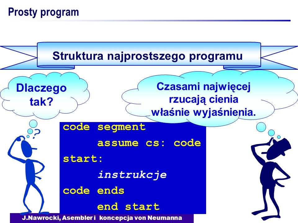 J.Nawrocki, Asembler i koncepcja von Neumanna Prosty program Przykład programu prog segment assume cs: prog start: add ax, bx add ax, cx int 3 prog ends end start ax = ax + bx + cx Koniec pracy