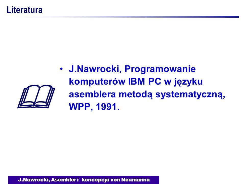 J.Nawrocki, Asembler i koncepcja von Neumanna Literatura J.Nawrocki, Programowanie komputerów IBM PC w języku asemblera metodą systematyczną, WPP, 199