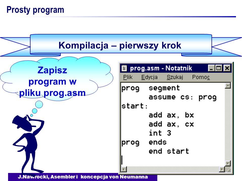 J.Nawrocki, Asembler i koncepcja von Neumanna Prosty program Kompilacja – pierwszy krok Zapisz program w pliku prog.asm