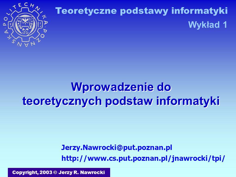 Wprowadzenie do teoretycznych podstaw informatyki Copyright, 2003 © Jerzy R.