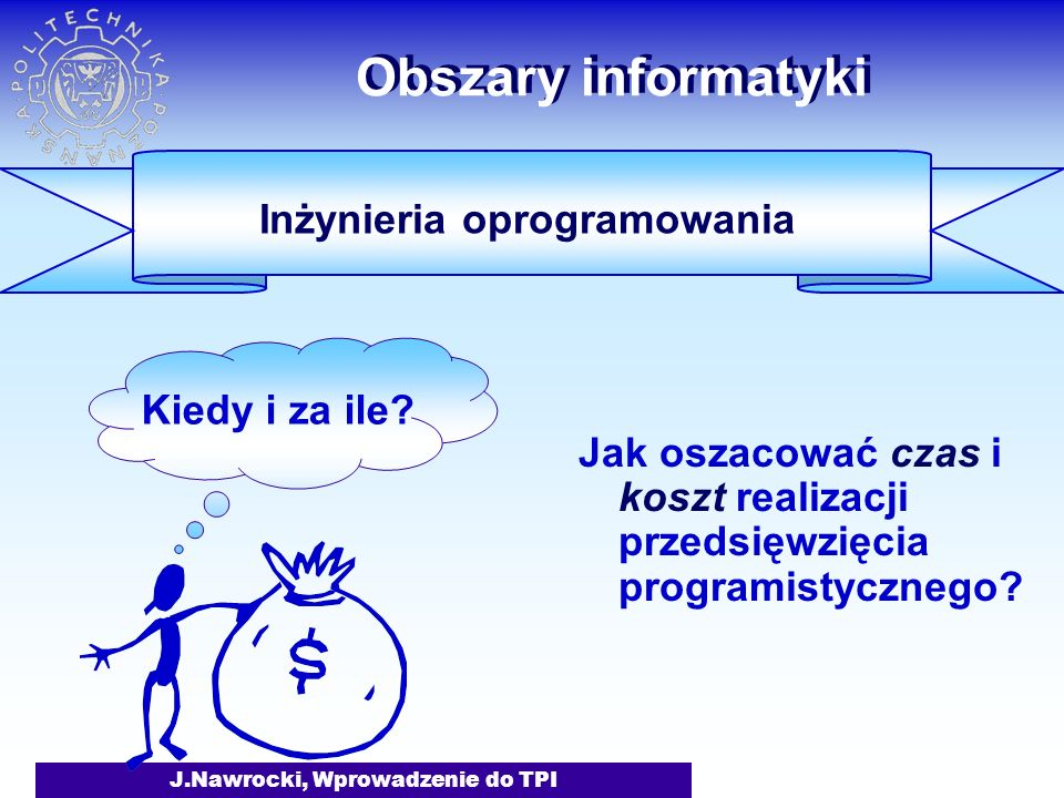 J.Nawrocki, Wprowadzenie do TPI Obszary informatyki Jak oszacować czas i koszt realizacji przedsięwzięcia programistycznego.