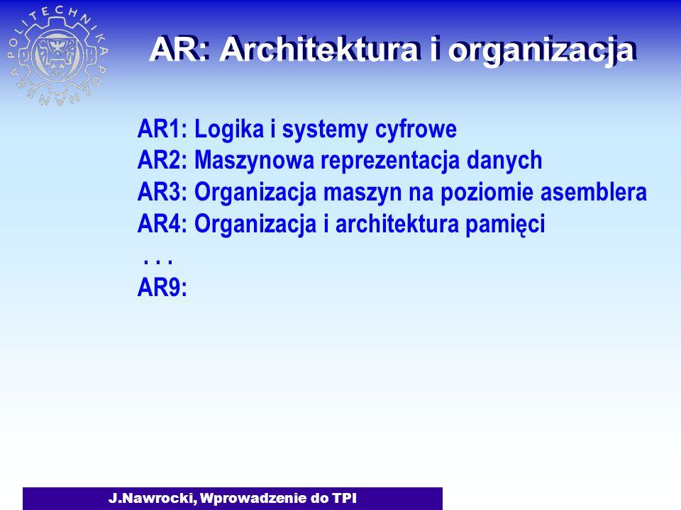 J.Nawrocki, Wprowadzenie do TPI AR: Architektura i organizacja AR1: Logika i systemy cyfrowe AR2: Maszynowa reprezentacja danych AR3: Organizacja maszyn na poziomie asemblera AR4: Organizacja i architektura pamięci...
