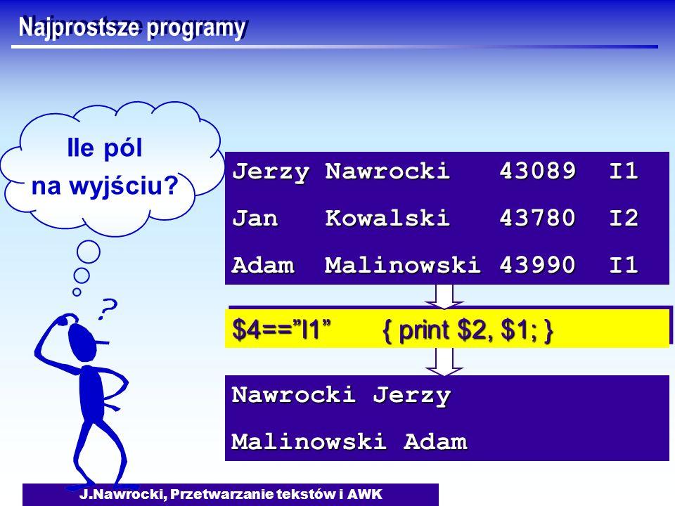 J.Nawrocki, Przetwarzanie tekstów i AWK Nawrocki Jerzy Malinowski Adam $4==I1 { print $2, $1; } Jerzy Nawrocki 43089 I1 Jan Kowalski 43780 I2 Adam Mal