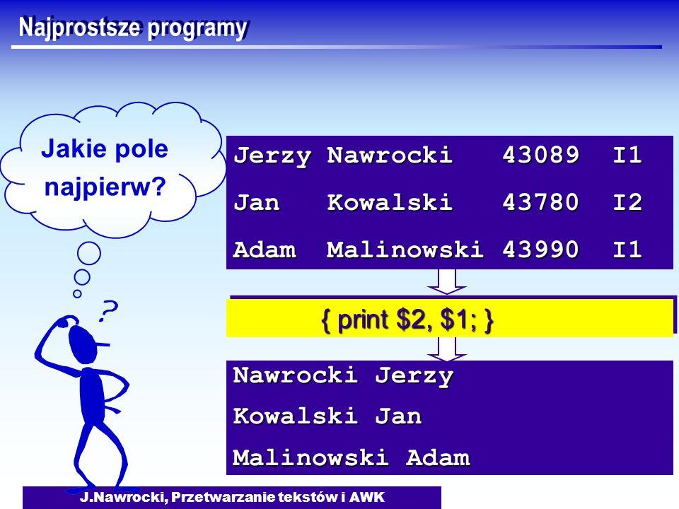 J.Nawrocki, Przetwarzanie tekstów i AWK Nawrocki Jerzy Kowalski Jan Malinowski Adam { print $2, $1; } { print $2, $1; } Jerzy Nawrocki 43089 I1 Jan Ko
