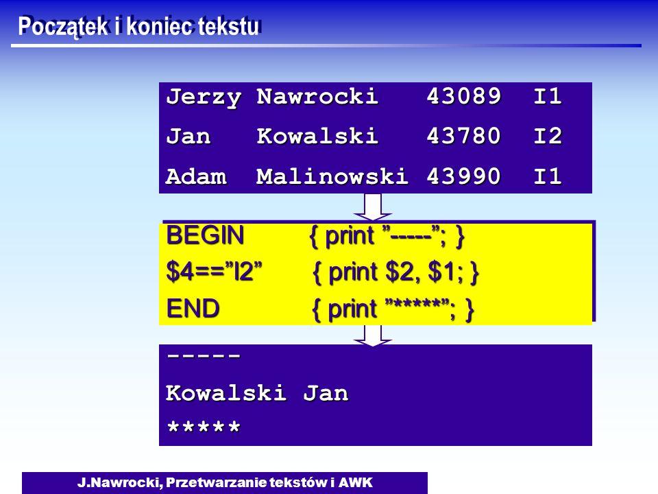 J.Nawrocki, Przetwarzanie tekstów i AWK ----- Kowalski Jan ***** BEGIN { print -----; } $4==I2 { print $2, $1; } END { print *****; } BEGIN { print --