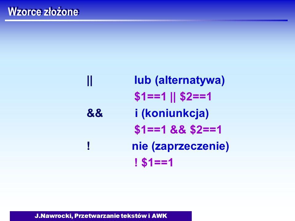 J.Nawrocki, Przetwarzanie tekstów i AWK Wzorce złożone || lub (alternatywa) $1==1 || $2==1 && i (koniunkcja) $1==1 && $2==1 ! nie (zaprzeczenie) ! $1=