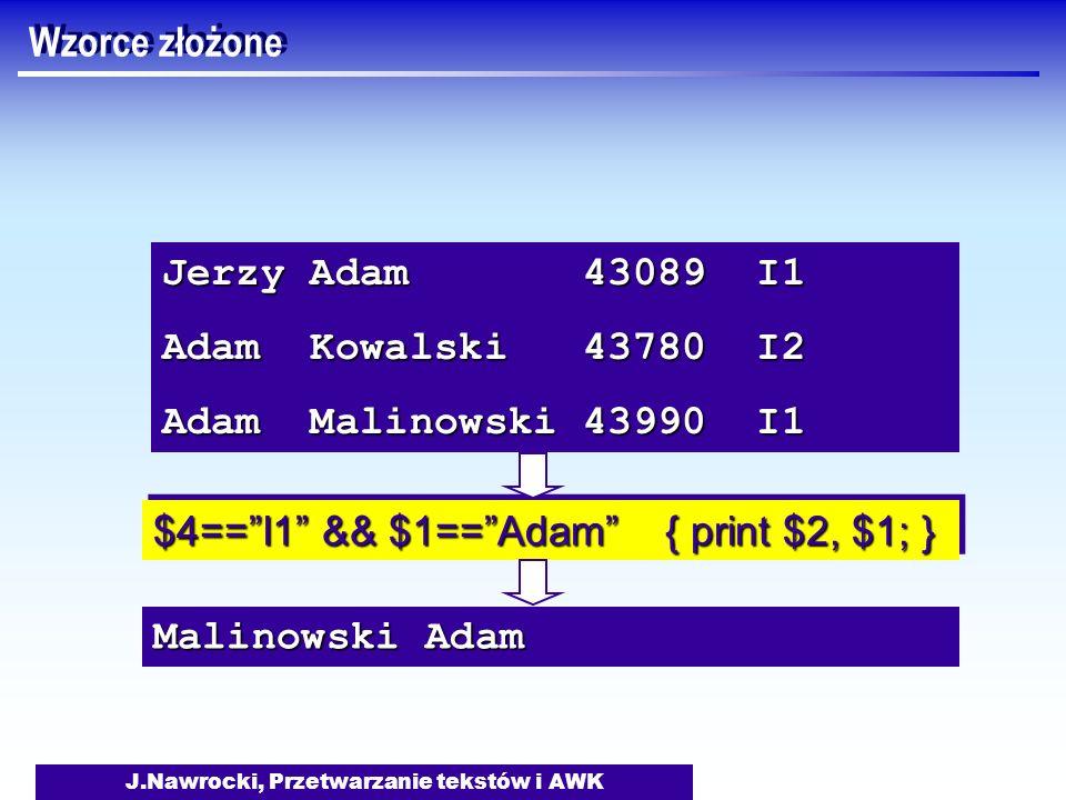 J.Nawrocki, Przetwarzanie tekstów i AWK Jerzy Adam 43089 I1 Adam Kowalski 43780 I2 Adam Malinowski 43990 I1 $4==I1 && $1==Adam { print $2, $1; } Malin