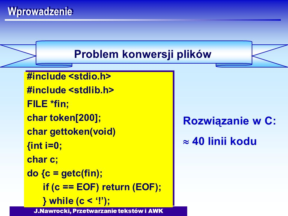 J.Nawrocki, Przetwarzanie tekstów i AWK Wprowadzenie Problem konwersji plików #include FILE *fin; char token[200]; char gettoken(void) {int i=0; char c; do {c = getc(fin); if (c == EOF) return (EOF); } while (c < !); #include FILE *fin; char token[200]; char gettoken(void) {int i=0; char c; do {c = getc(fin); if (c == EOF) return (EOF); } while (c < !); Rozwiązanie w C: 40 linii kodu