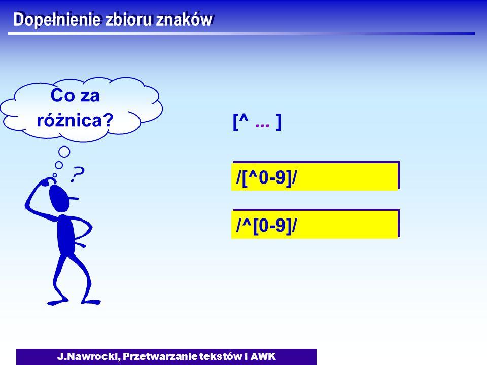 J.Nawrocki, Przetwarzanie tekstów i AWK Dopełnienie zbioru znaków /[^0-9]/ Co za różnica? /^[0-9]/ [^... ]