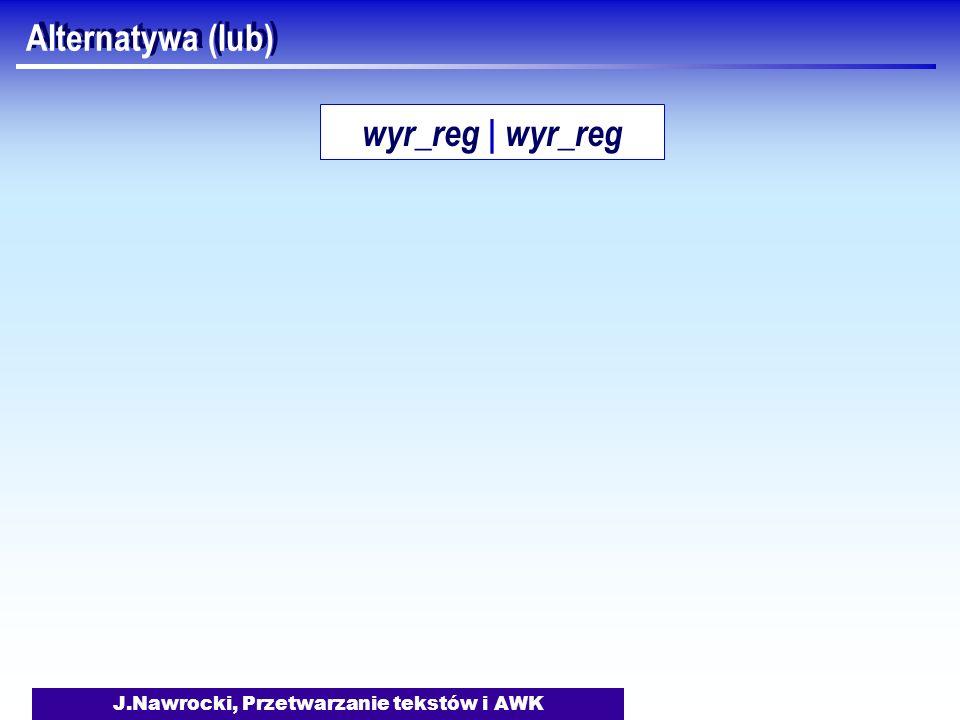 J.Nawrocki, Przetwarzanie tekstów i AWK Alternatywa (lub) wyr_reg | wyr_reg