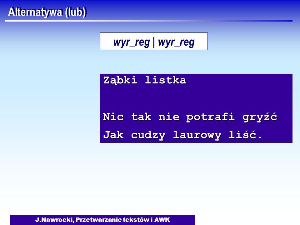 J.Nawrocki, Przetwarzanie tekstów i AWK Alternatywa (lub) Ząbki listka Nic tak nie potrafi gryźć Jak cudzy laurowy liść. wyr_reg | wyr_reg
