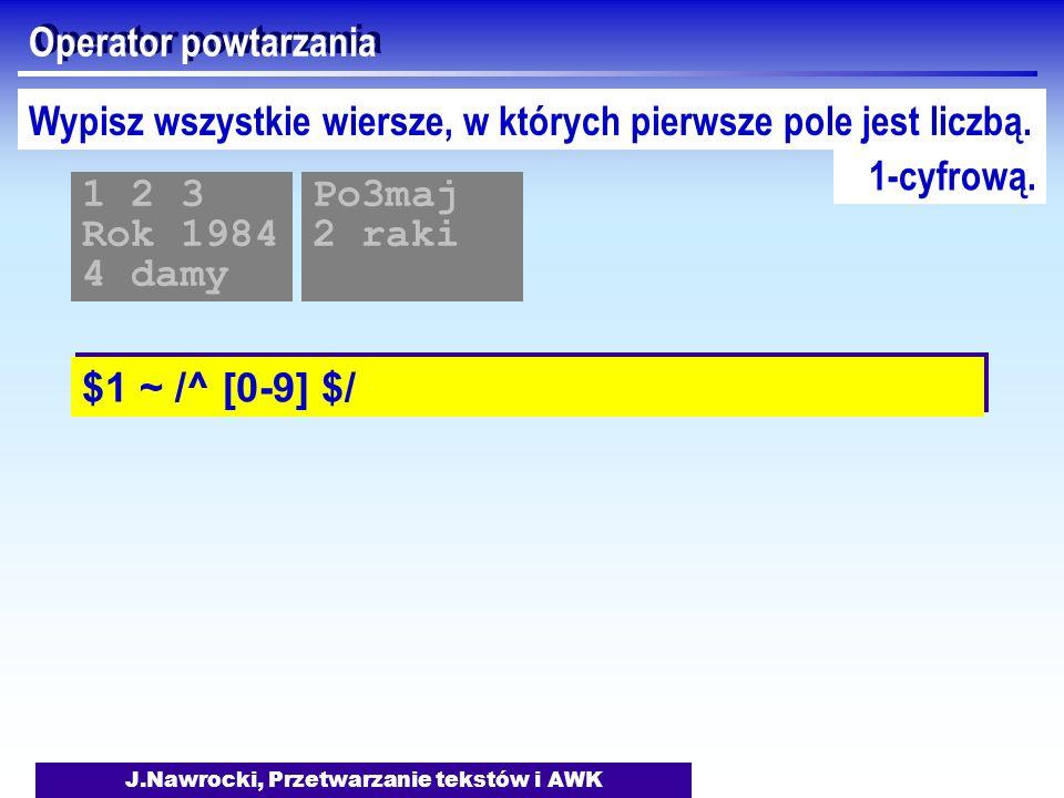 J.Nawrocki, Przetwarzanie tekstów i AWK Operator powtarzania $1 ~ /^ [0-9] $/ 1 2 3 Rok 1984 4 damy Po3maj 2 raki Wypisz wszystkie wiersze, w których