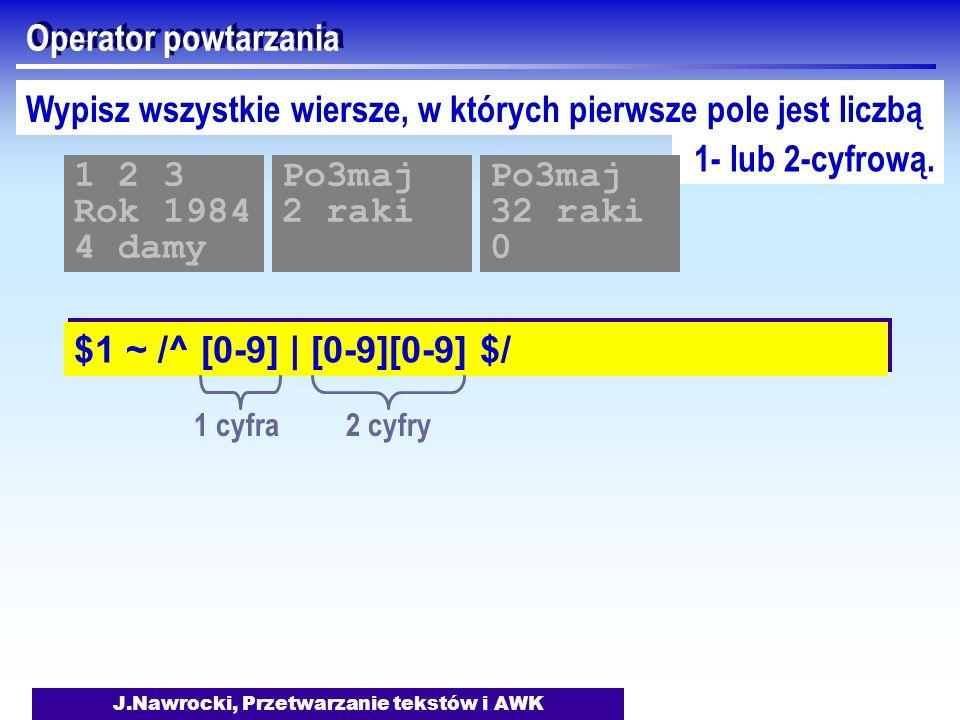 J.Nawrocki, Przetwarzanie tekstów i AWK Operator powtarzania $1 ~ /^ [0-9] | [0-9][0-9] $/ Wypisz wszystkie wiersze, w których pierwsze pole jest licz