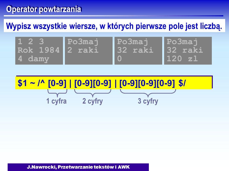 J.Nawrocki, Przetwarzanie tekstów i AWK Operator powtarzania $1 ~ /^ [0-9] | [0-9][0-9] | [0-9][0-9][0-9] $/ Wypisz wszystkie wiersze, w których pierw