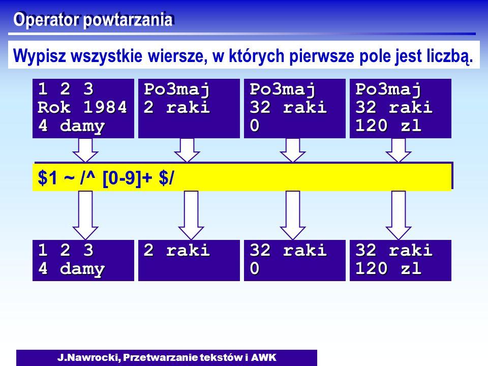 J.Nawrocki, Przetwarzanie tekstów i AWK Operator powtarzania $1 ~ /^ [0-9]+ $/ Wypisz wszystkie wiersze, w których pierwsze pole jest liczbą. 1 2 3 Ro