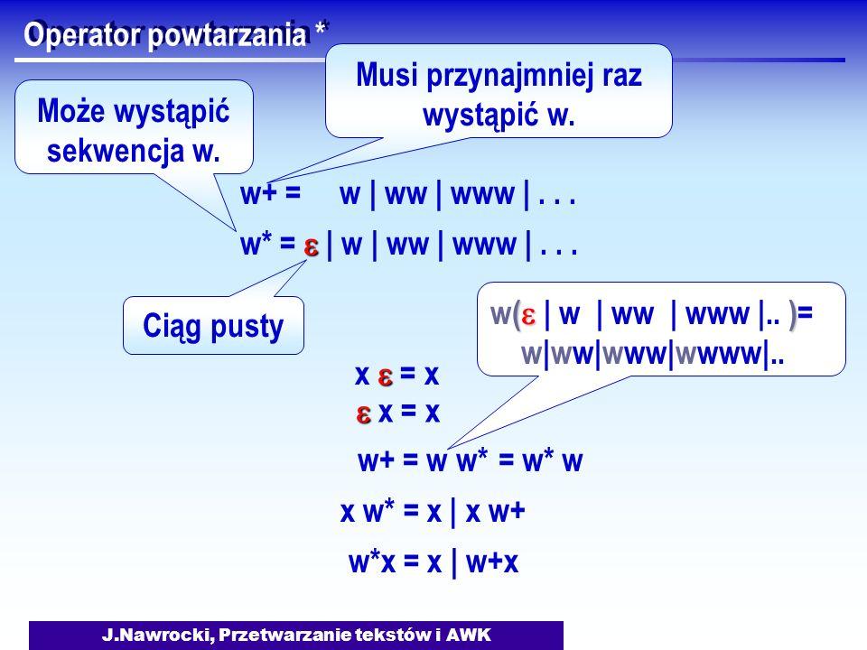 J.Nawrocki, Przetwarzanie tekstów i AWK Operator powtarzania * w+ = w | ww | www |... w* = | w | ww | www |... Ciąg pusty x = x w+ = w w*= w* w w*x =