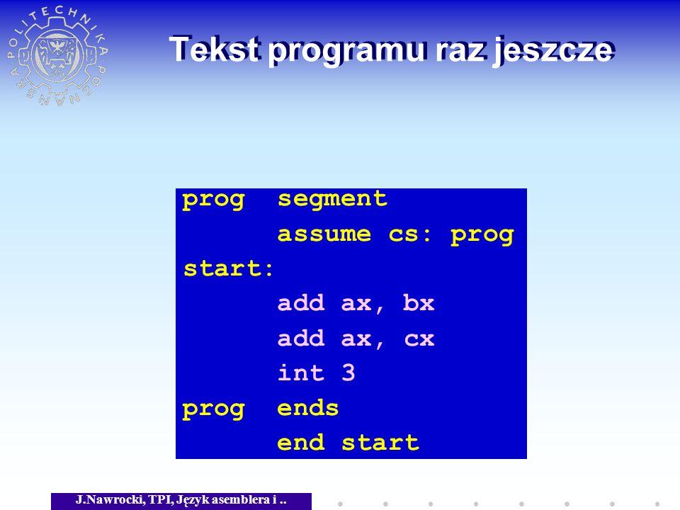 J.Nawrocki, TPI, Język asemblera i.. Tekst programu raz jeszcze prog segment assume cs: prog start: add ax, bx add ax, cx int 3 prog ends end start