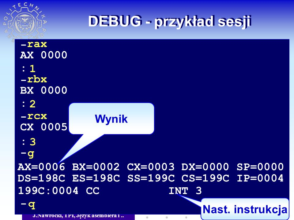 J.Nawrocki, TPI, Język asemblera i.. DEBUG - przykład sesji Wynik - rax AX 0000 1 - rbx BX 0000 2 - rcx CX 0005 3 : : : - g AX=0006 BX=0002 CX=0003 DX