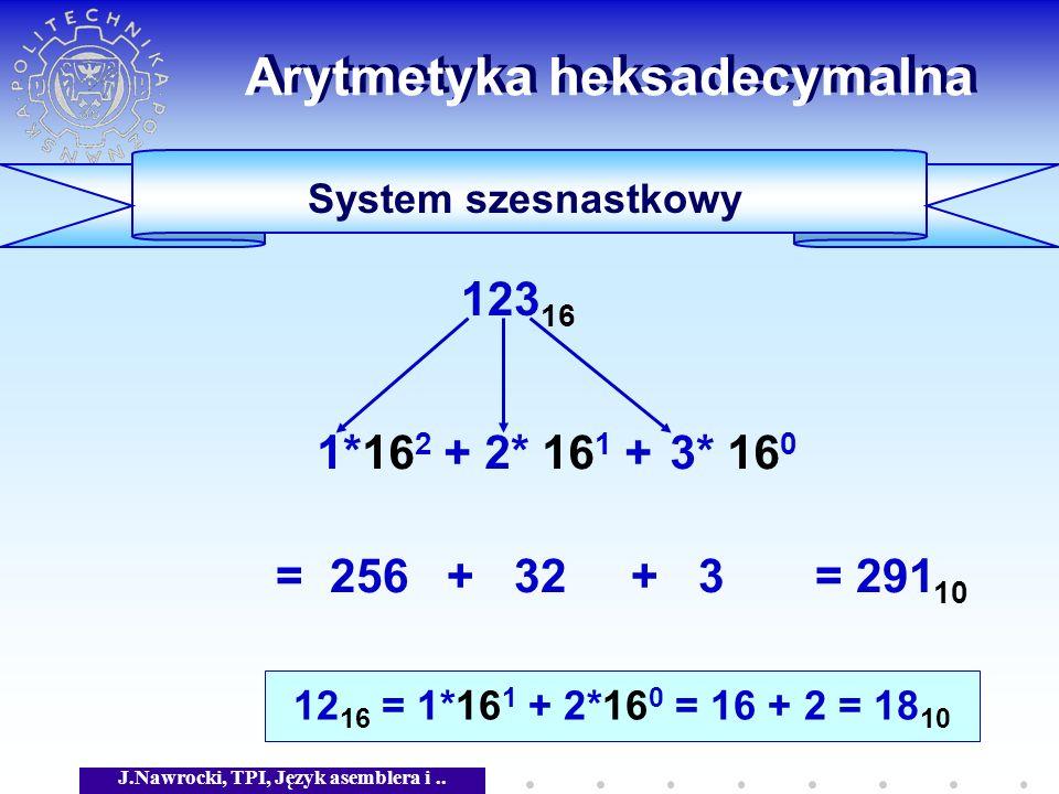 J.Nawrocki, TPI, Język asemblera i.. Arytmetyka heksadecymalna System szesnastkowy 123 16 = 256 + 32 + 3 = 291 10 3* 16 0 2* 16 1 +1*16 2 + 12 16 = 1*